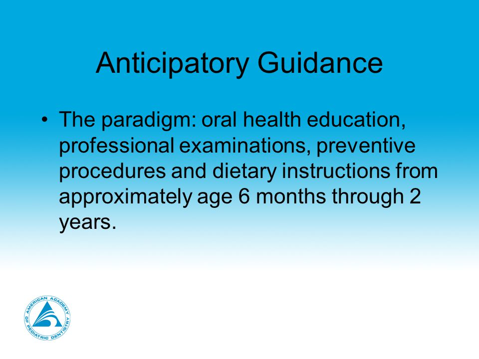 Anticipatory Guidance The paradigm: oral health education, professional examinations, preventive procedures and dietary instructions from approximately age 6 months through 2 years.