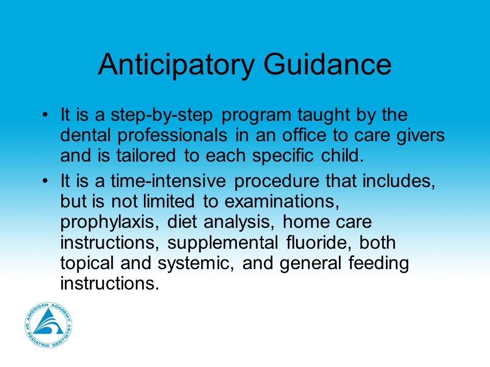 Anticipatory Guidance It is a step-by-step program taught by the dental professionals in an office to care givers and is tailored to each specific child.