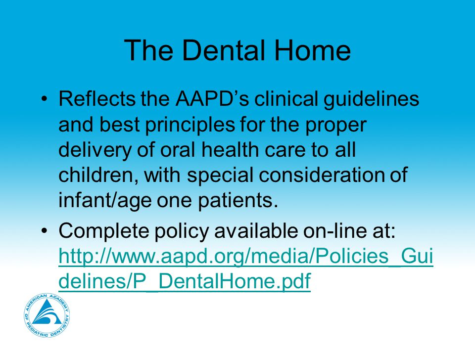 The Dental Home Enhances the dental professional's ability to assist children and their parents/care givers in the quest for optimum oral health care, beginning with the age one visit for successful preventive care and treatment as part of an overall oral health care foundation.