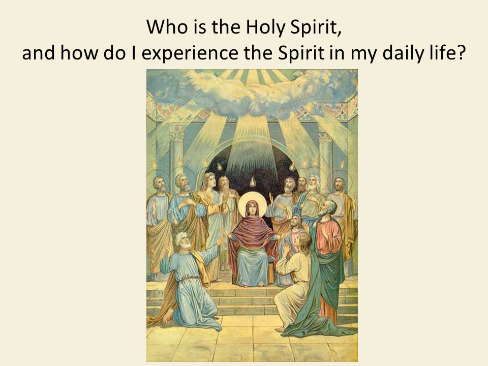 Who is the Holy Spirit, and how do I experience the Spirit in my daily life?