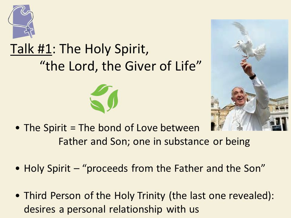 Talk #1: The Holy Spirit, the Lord, the Giver of Life The Spirit = The bond of Love between Father and Son; one in substance or being Holy Spirit – proceeds from the Father and the Son Third Person of the Holy Trinity (the last one revealed): desires a personal relationship with us