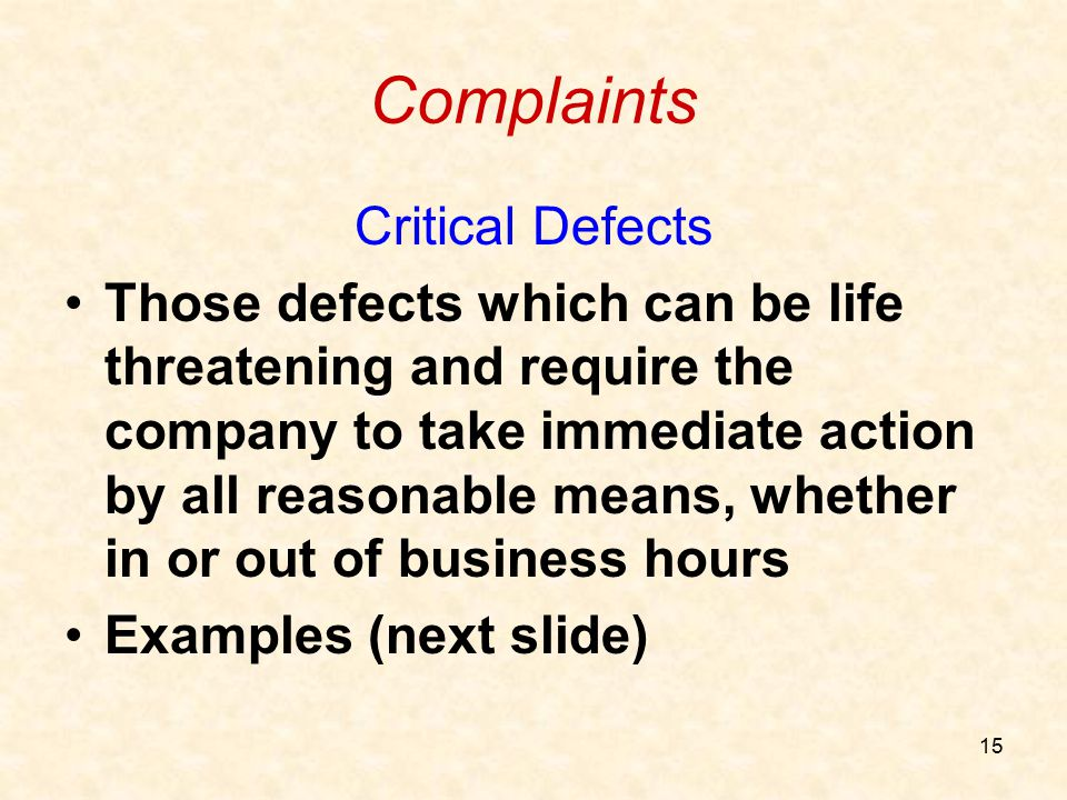 15 Complaints Critical Defects Those defects which can be life threatening and require the company to take immediate action by all reasonable means, w