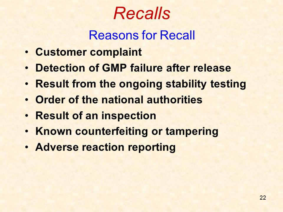 22 Recalls Reasons for Recall Customer complaint Detection of GMP failure after release Result from the ongoing stability testing Order of the nationa