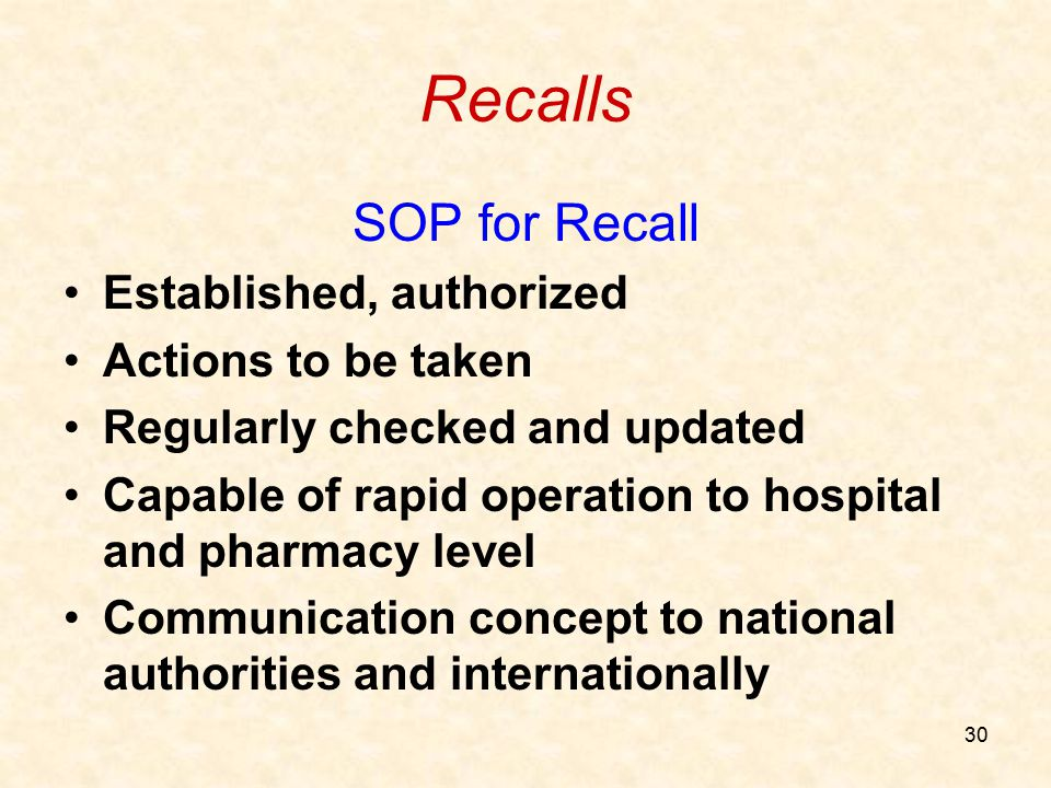 30 Recalls SOP for Recall Established, authorized Actions to be taken Regularly checked and updated Capable of rapid operation to hospital and pharmac