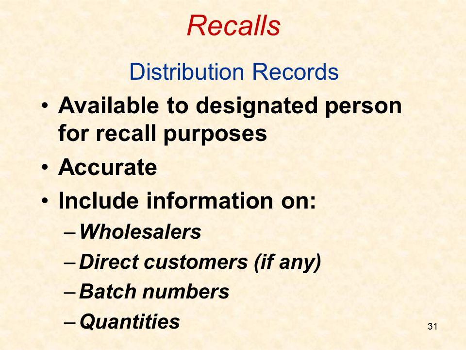 31 Recalls Distribution Records Available to designated person for recall purposes Accurate Include information on: –Wholesalers –Direct customers (if