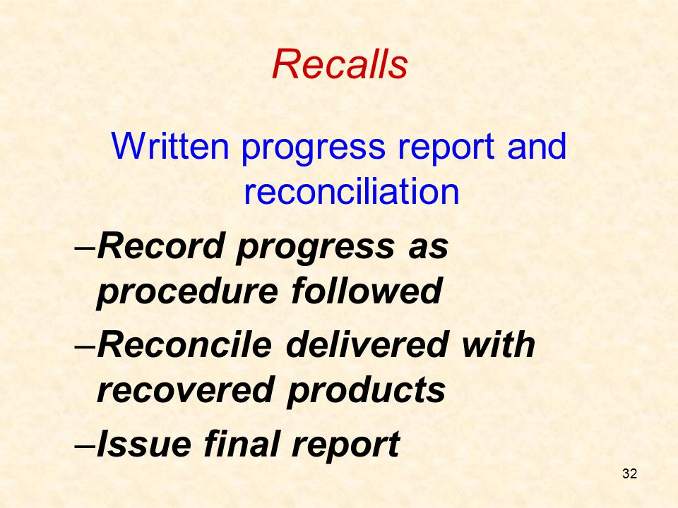 32 Recalls Written progress report and reconciliation –Record progress as procedure followed –Reconcile delivered with recovered products –Issue final
