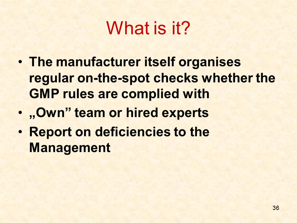 """36 What is it? The manufacturer itself organises regular on-the-spot checks whether the GMP rules are complied with """"Own"""" team or hired experts Report"""
