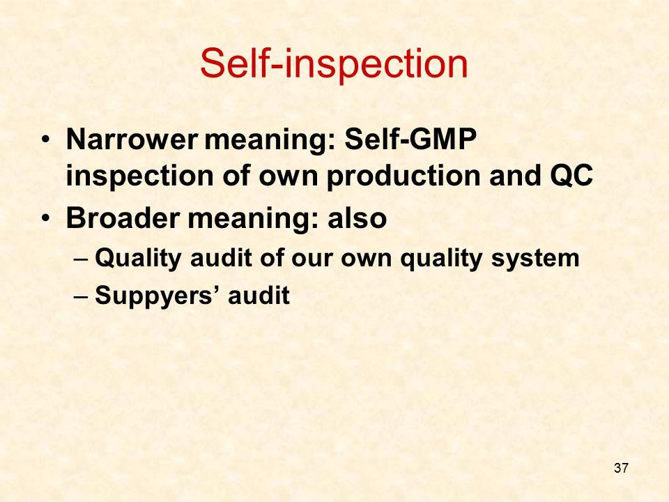 37 Self-inspection Narrower meaning: Self-GMP inspection of own production and QC Broader meaning: also –Quality audit of our own quality system –Supp