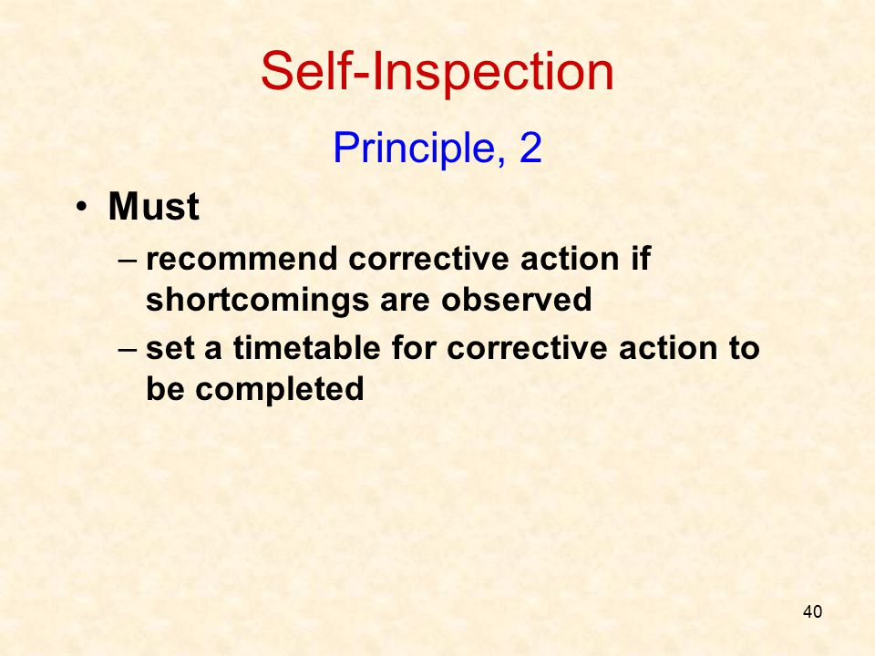 40 Self-Inspection Principle, 2 Must –recommend corrective action if shortcomings are observed –set a timetable for corrective action to be completed