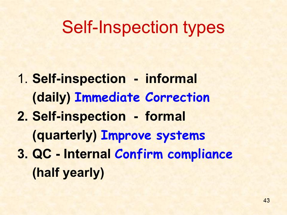 43 Self-Inspection types 1.Self-inspection - informal (daily) Immediate Correction 2.Self-inspection - formal (quarterly) Improve systems 3.QC - Inter