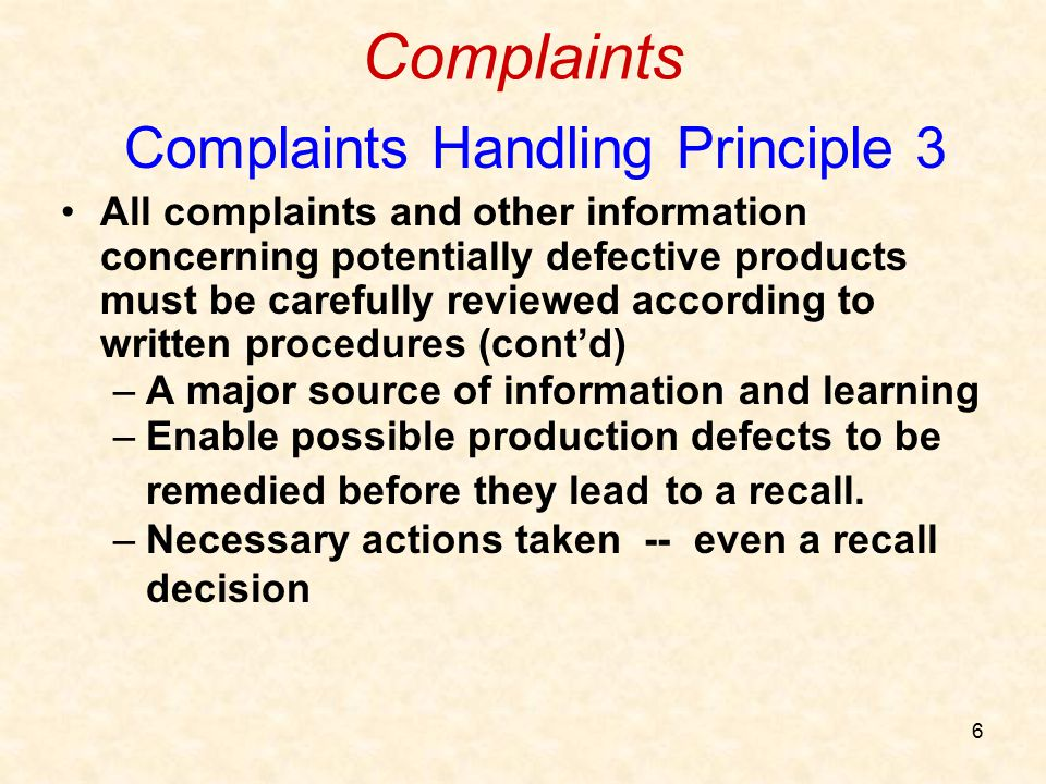 6 Complaints Complaints Handling Principle 3 All complaints and other information concerning potentially defective products must be carefully reviewed