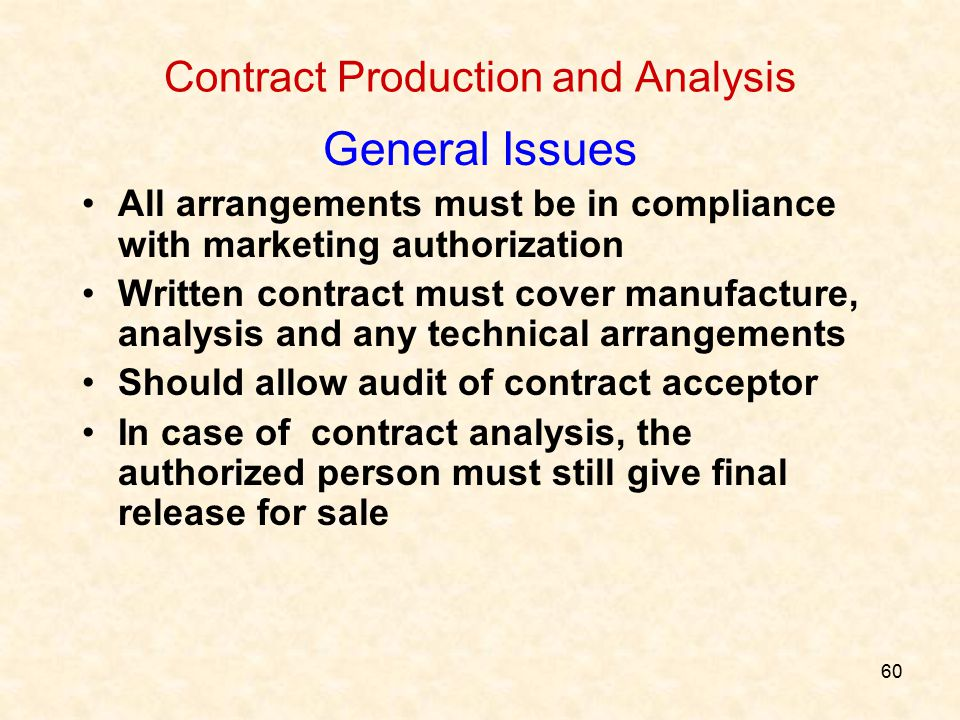 60 Contract Production and Analysis General Issues All arrangements must be in compliance with marketing authorization Written contract must cover man