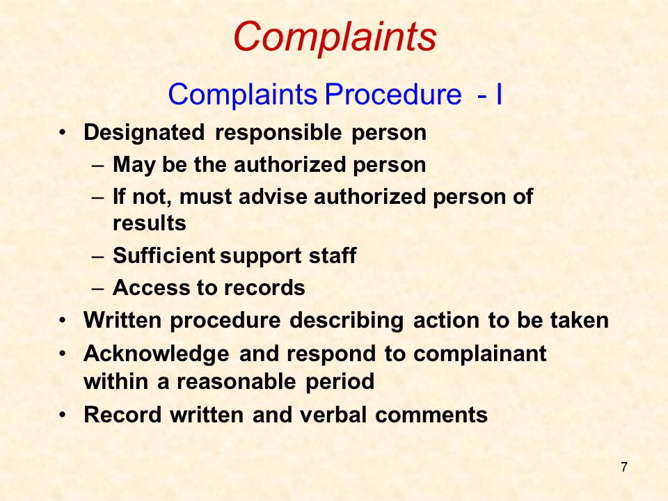 7 Complaints Complaints Procedure - I Designated responsible person –May be the authorized person –If not, must advise authorized person of results –S