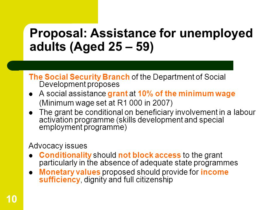 10 Proposal: Assistance for unemployed adults (Aged 25 – 59) The Social Security Branch of the Department of Social Development proposes A social assistance grant at 10% of the minimum wage (Minimum wage set at R1 000 in 2007) The grant be conditional on beneficiary involvement in a labour activation programme (skills development and special employment programme) Advocacy issues Conditionality should not block access to the grant particularly in the absence of adequate state programmes Monetary values proposed should provide for income sufficiency, dignity and full citizenship