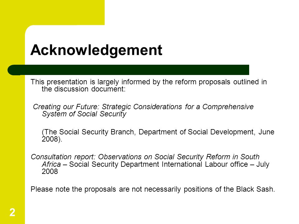2 Acknowledgement This presentation is largely informed by the reform proposals outlined in the discussion document: Creating our Future: Strategic Considerations for a Comprehensive System of Social Security (The Social Security Branch, Department of Social Development, June 2008).