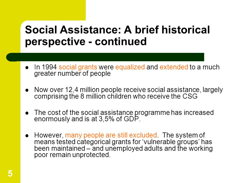 5 Social Assistance: A brief historical perspective - continued In 1994 social grants were equalized and extended to a much greater number of people N