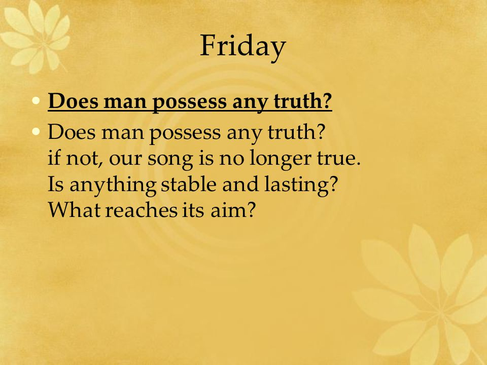 Friday Does man possess any truth.Does man possess any truth.