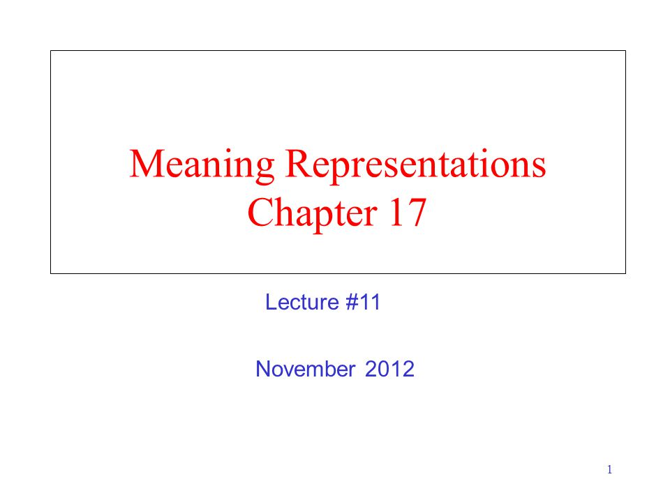 1 Meaning Representations Chapter 17 November 2012 Lecture #11