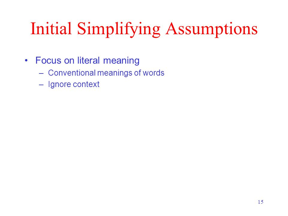 15 Initial Simplifying Assumptions Focus on literal meaning –Conventional meanings of words –Ignore context