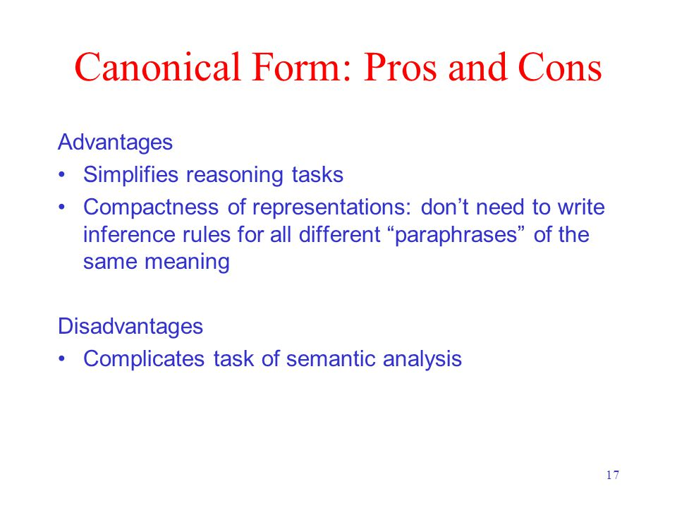 17 Canonical Form: Pros and Cons Advantages Simplifies reasoning tasks Compactness of representations: don't need to write inference rules for all different paraphrases of the same meaning Disadvantages Complicates task of semantic analysis