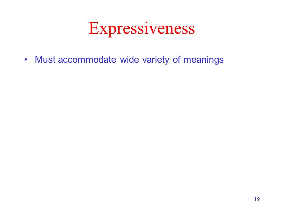 19 Expressiveness Must accommodate wide variety of meanings
