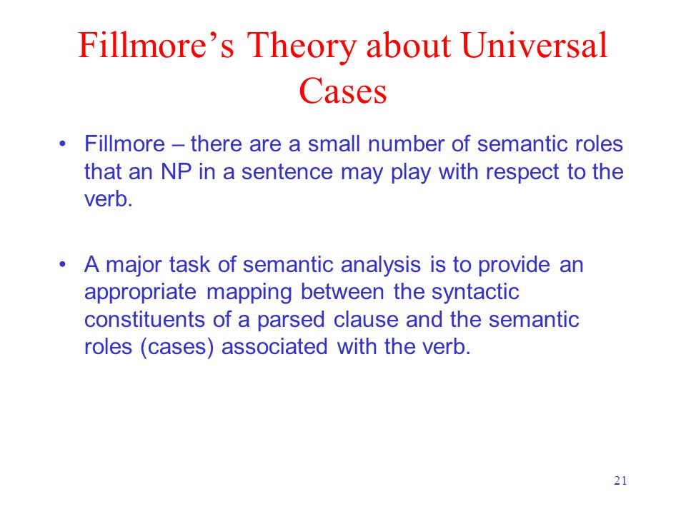 21 Fillmore's Theory about Universal Cases Fillmore – there are a small number of semantic roles that an NP in a sentence may play with respect to the verb.