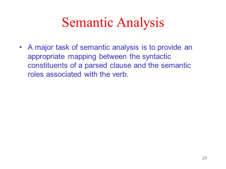 29 Semantic Analysis A major task of semantic analysis is to provide an appropriate mapping between the syntactic constituents of a parsed clause and the semantic roles associated with the verb.