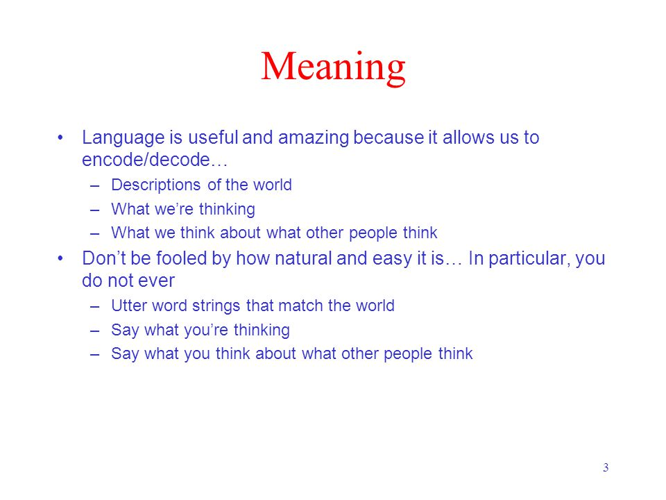 3 Meaning Language is useful and amazing because it allows us to encode/decode… –Descriptions of the world –What we're thinking –What we think about w