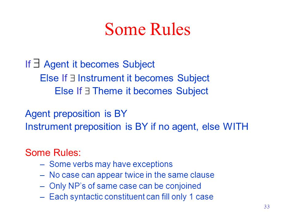 33 Some Rules If   Agent it becomes Subject Else If  Instrument it becomes Subject Else If  Theme it becomes Subject Agent preposition is BY Instrument preposition is BY if no agent, else WITH Some Rules: –Some verbs may have exceptions –No case can appear twice in the same clause –Only NP's of same case can be conjoined –Each syntactic constituent can fill only 1 case