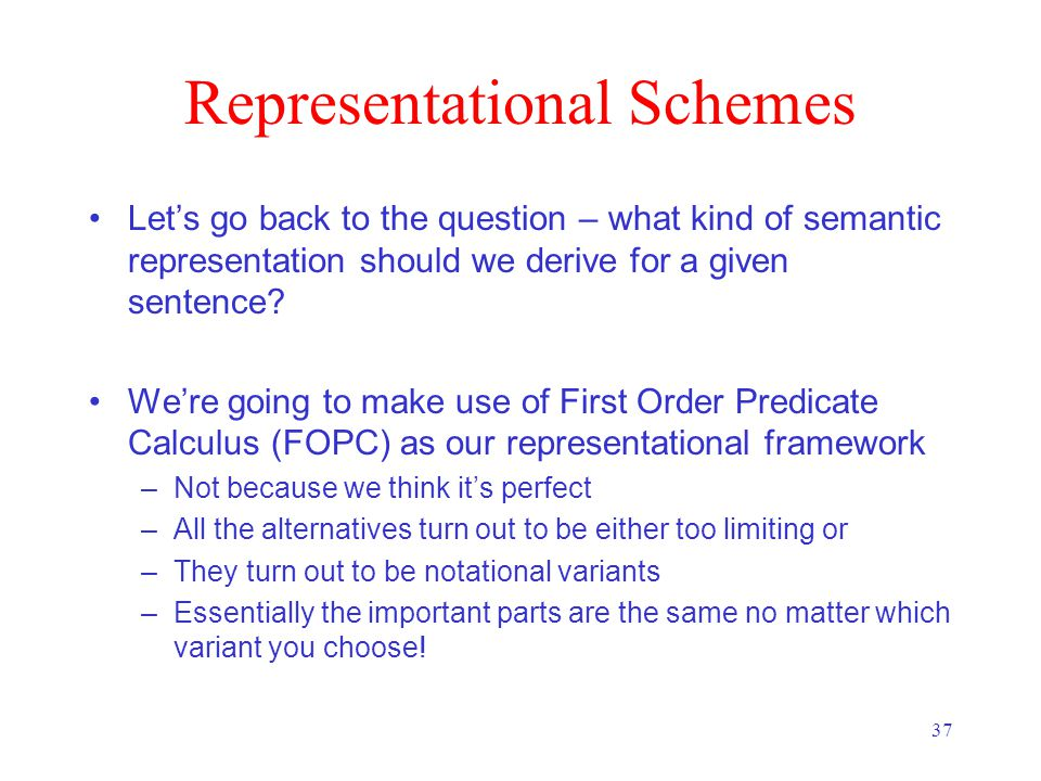 37 Representational Schemes Let's go back to the question – what kind of semantic representation should we derive for a given sentence.