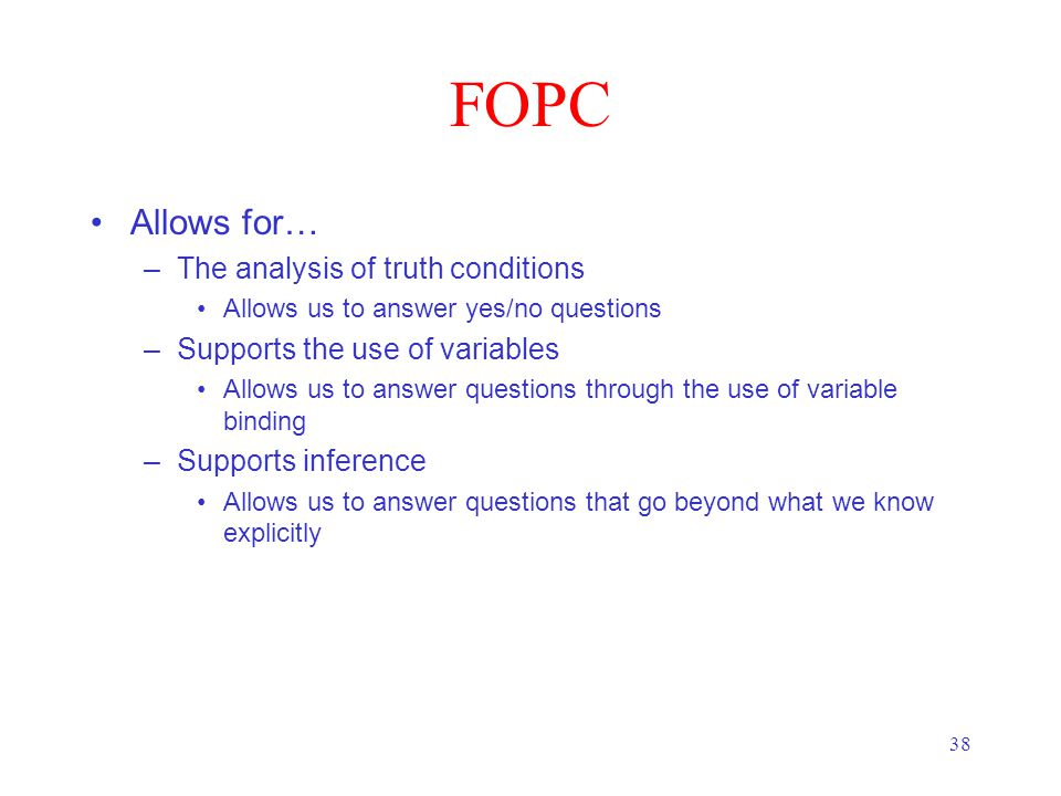 38 FOPC Allows for… –The analysis of truth conditions Allows us to answer yes/no questions –Supports the use of variables Allows us to answer questions through the use of variable binding –Supports inference Allows us to answer questions that go beyond what we know explicitly