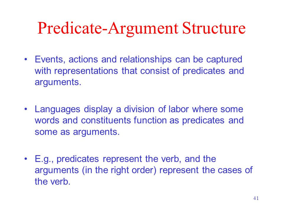 41 Predicate-Argument Structure Events, actions and relationships can be captured with representations that consist of predicates and arguments.