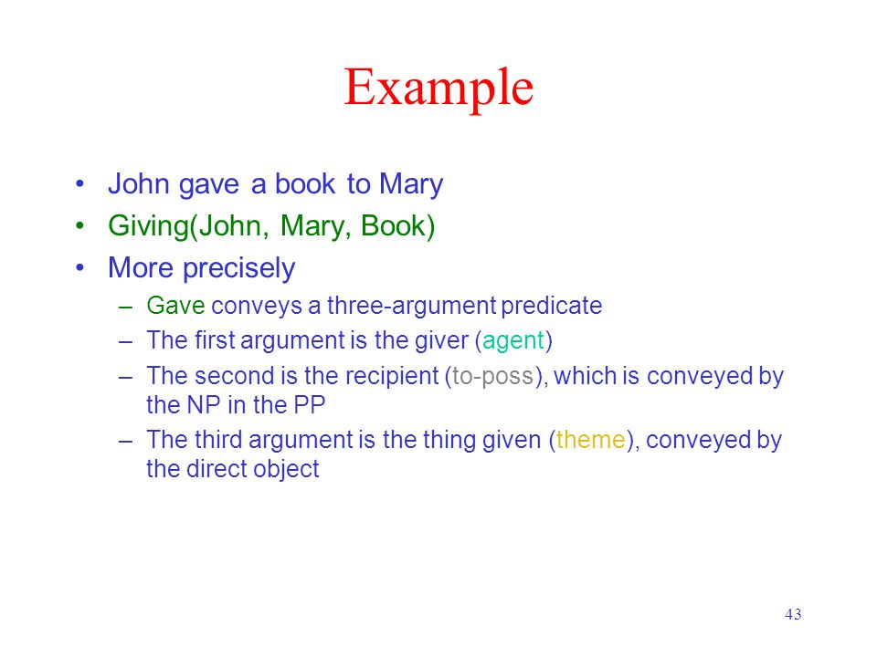 43 Example John gave a book to Mary Giving(John, Mary, Book) More precisely –Gave conveys a three-argument predicate –The first argument is the giver (agent) –The second is the recipient (to-poss), which is conveyed by the NP in the PP –The third argument is the thing given (theme), conveyed by the direct object