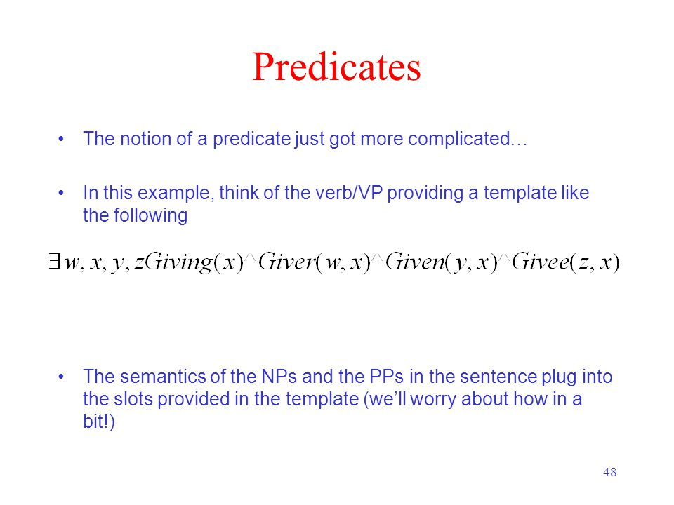48 Predicates The notion of a predicate just got more complicated… In this example, think of the verb/VP providing a template like the following The semantics of the NPs and the PPs in the sentence plug into the slots provided in the template (we'll worry about how in a bit!)