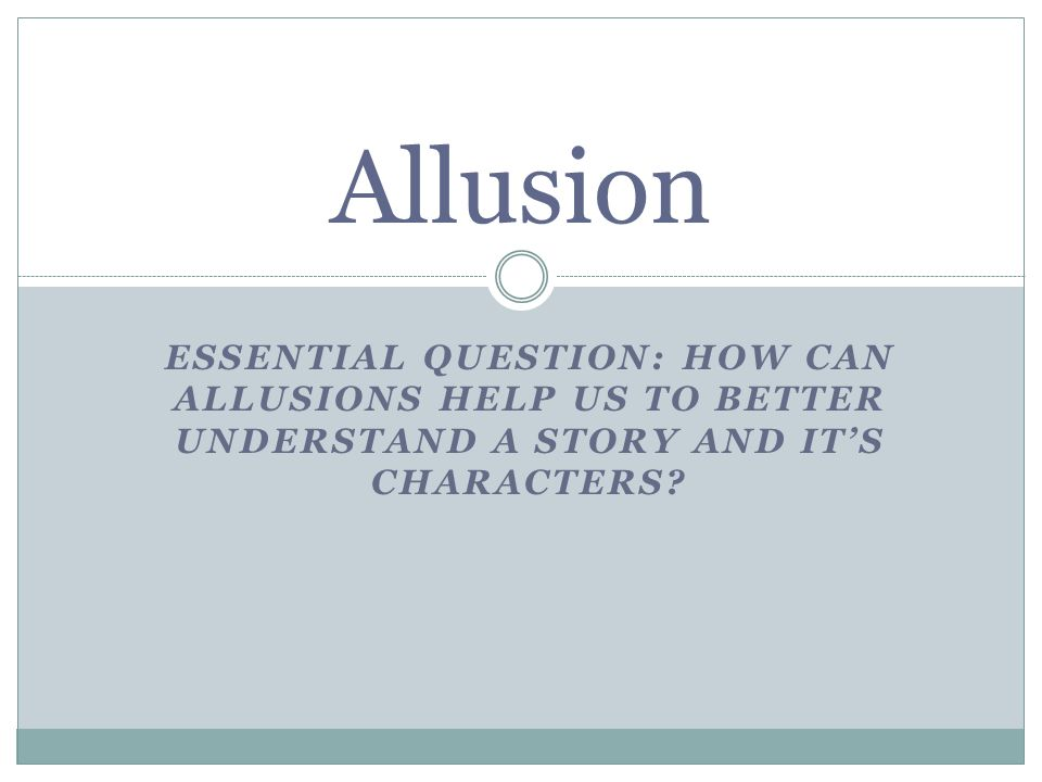 ESSENTIAL QUESTION: HOW CAN ALLUSIONS HELP US TO BETTER UNDERSTAND A STORY AND IT'S CHARACTERS.