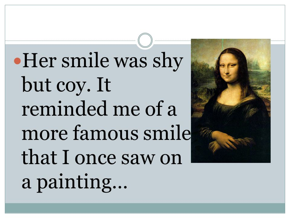 Her smile was shy but coy. It reminded me of a more famous smile that I once saw on a painting…