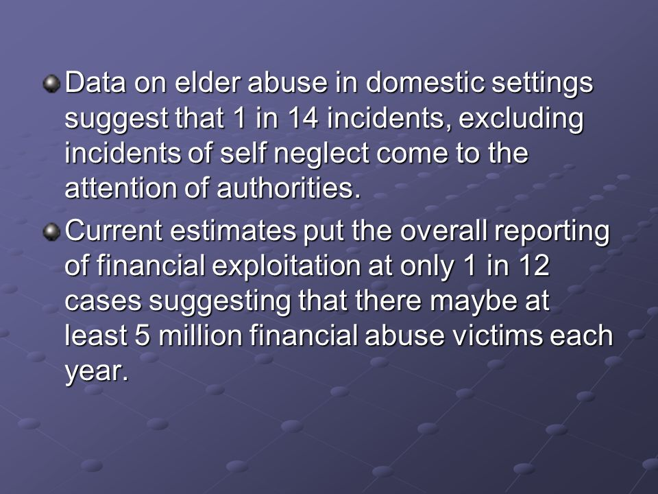 Data on elder abuse in domestic settings suggest that 1 in 14 incidents, excluding incidents of self neglect come to the attention of authorities.