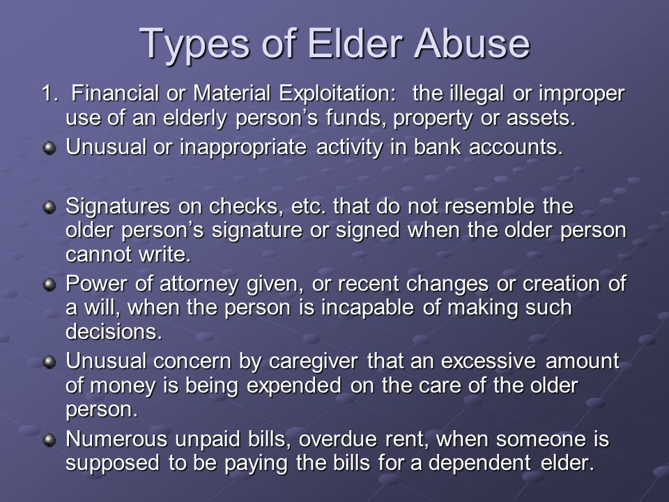 Types of Elder Abuse 1. Financial or Material Exploitation: the illegal or improper use of an elderly person's funds, property or assets. Unusual or i
