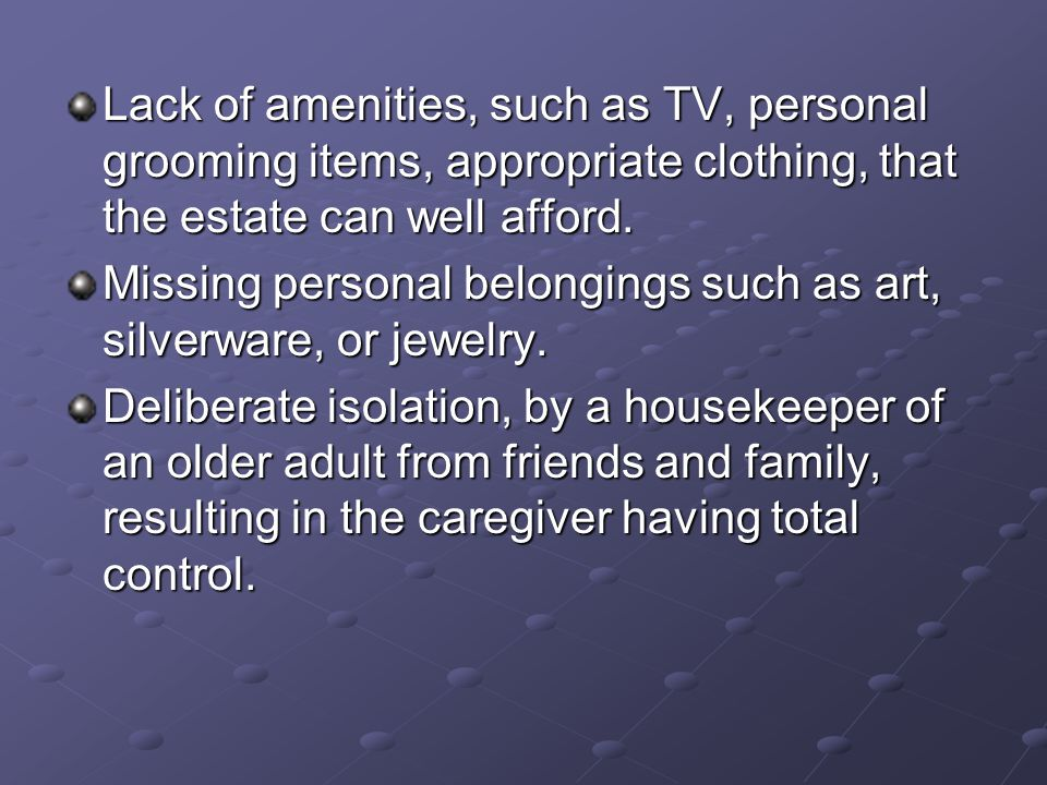 Lack of amenities, such as TV, personal grooming items, appropriate clothing, that the estate can well afford.