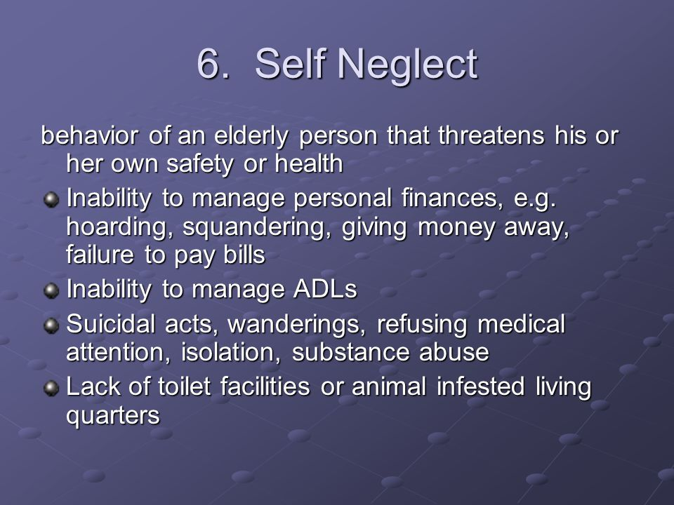 6. Self Neglect behavior of an elderly person that threatens his or her own safety or health Inability to manage personal finances, e.g. hoarding, squ