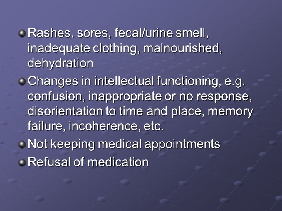 Rashes, sores, fecal/urine smell, inadequate clothing, malnourished, dehydration Changes in intellectual functioning, e.g.