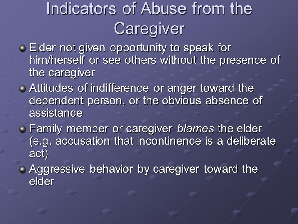 Indicators of Abuse from the Caregiver Elder not given opportunity to speak for him/herself or see others without the presence of the caregiver Attitudes of indifference or anger toward the dependent person, or the obvious absence of assistance Family member or caregiver blames the elder (e.g.