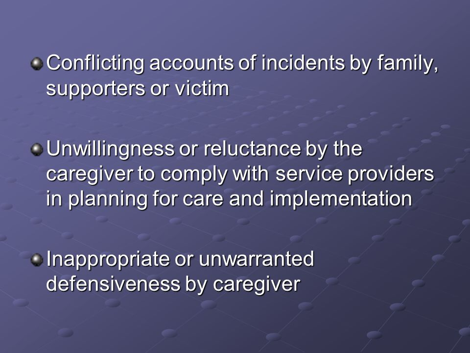 Conflicting accounts of incidents by family, supporters or victim Unwillingness or reluctance by the caregiver to comply with service providers in planning for care and implementation Inappropriate or unwarranted defensiveness by caregiver