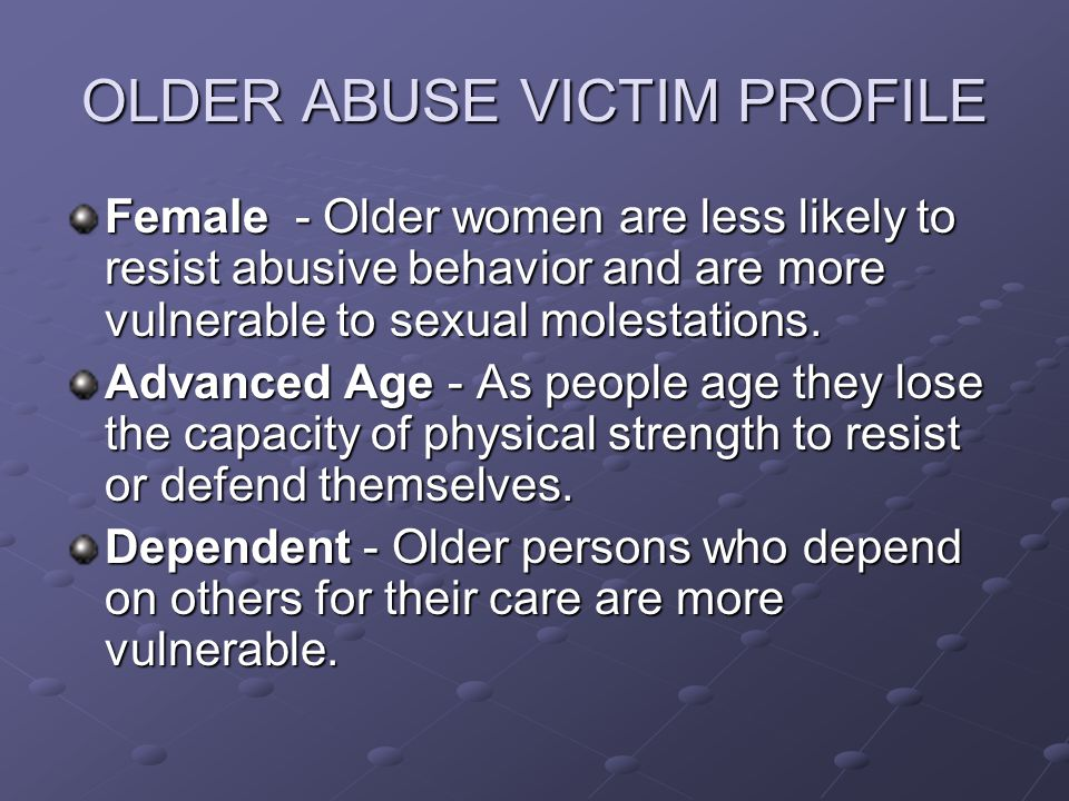 OLDER ABUSE VICTIM PROFILE Female - Older women are less likely to resist abusive behavior and are more vulnerable to sexual molestations.