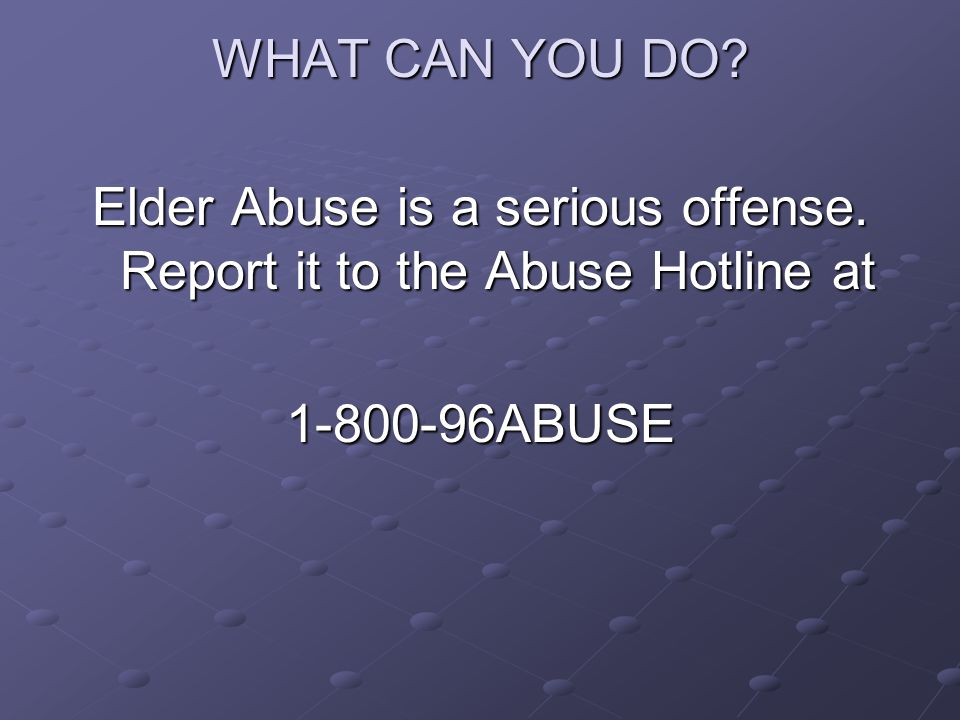 WHAT CAN YOU DO? Elder Abuse is a serious offense. Report it to the Abuse Hotline at 1-800-96ABUSE