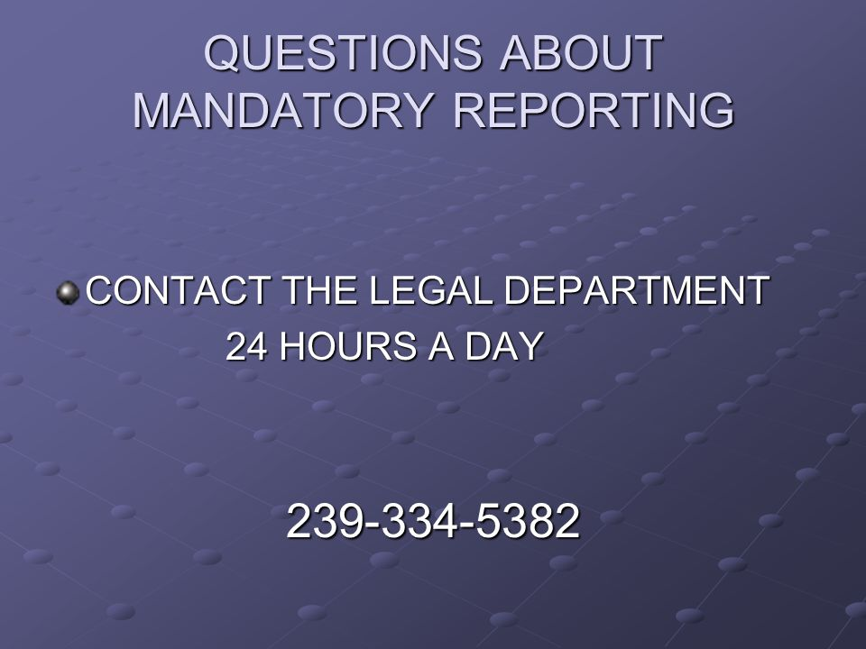 QUESTIONS ABOUT MANDATORY REPORTING CONTACT THE LEGAL DEPARTMENT 24 HOURS A DAY 239-334-5382