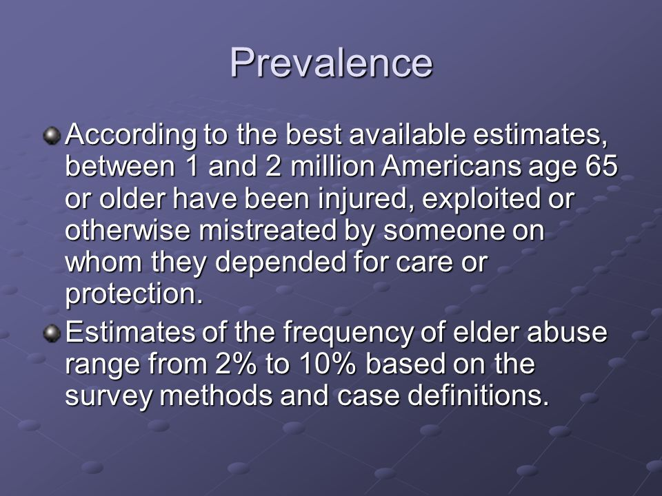 Prevalence According to the best available estimates, between 1 and 2 million Americans age 65 or older have been injured, exploited or otherwise mistreated by someone on whom they depended for care or protection.
