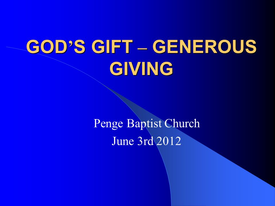 GOD ' S GIFT – GENEROUS GIVING Penge Baptist Church June 3rd 2012