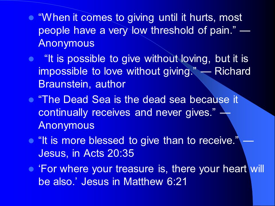 When it comes to giving until it hurts, most people have a very low threshold of pain. — Anonymous It is possible to give without loving, but it is impossible to love without giving. — Richard Braunstein, author The Dead Sea is the dead sea because it continually receives and never gives. — Anonymous It is more blessed to give than to receive. — Jesus, in Acts 20:35 'For where your treasure is, there your heart will be also.' Jesus in Matthew 6:21