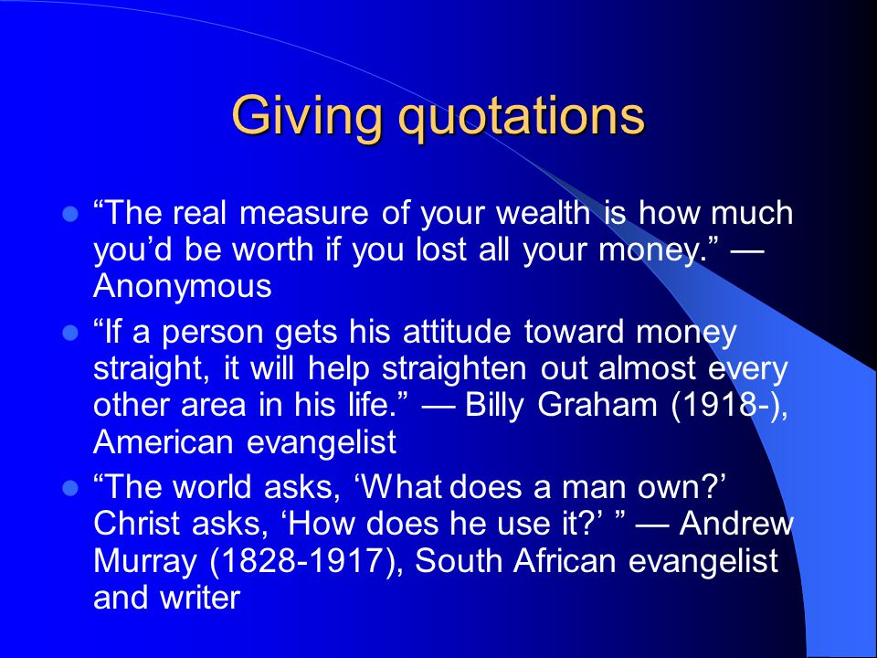 Giving quotations The real measure of your wealth is how much you'd be worth if you lost all your money. — Anonymous If a person gets his attitude toward money straight, it will help straighten out almost every other area in his life. — Billy Graham (1918-), American evangelist The world asks, 'What does a man own ' Christ asks, 'How does he use it ' — Andrew Murray (1828-1917), South African evangelist and writer